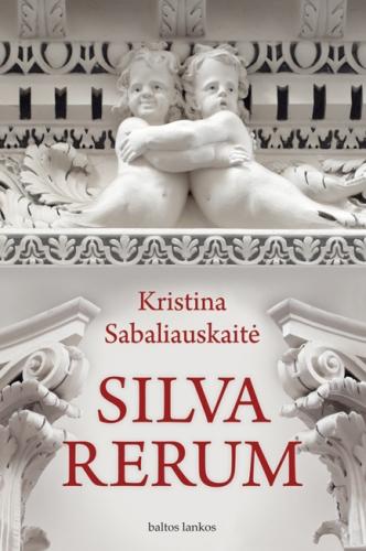 Sabaliauskaitė, Kristina. SILVA RERUM. - Vilnius: Baltų lankų leidyba, 2008.